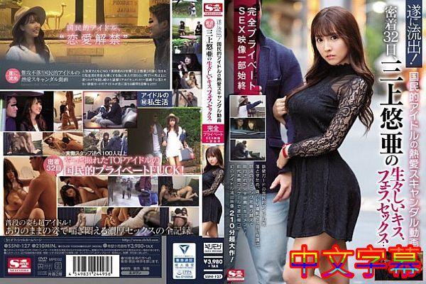 [中字]遂に流出!国民的アイドルの热爱スキャンダル动画 密着32日、三上悠亜の生々しいキス、フェラ、セックス…完全プライベートS…
